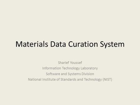 Materials Data Curation System Sharief Youssef Information Technology Laboratory Software and Systems Division National Institute of Standards and Technology.