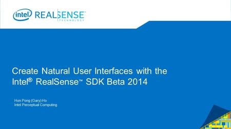Create Natural User Interfaces with the Intel ® RealSense ™ SDK Beta 2014 Hon Pong (Gary) Ho Intel Perceptual Computing.