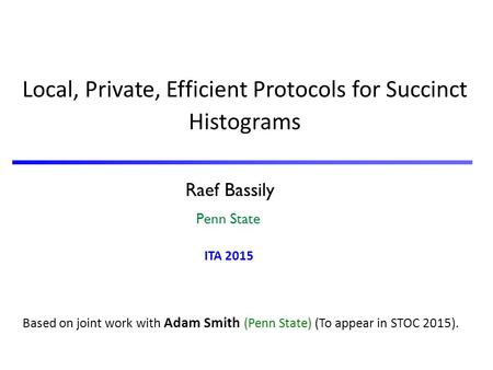 Raef Bassily Penn State Local, Private, Efficient Protocols for Succinct Histograms Based on joint work with Adam Smith (Penn State) (To appear in STOC.