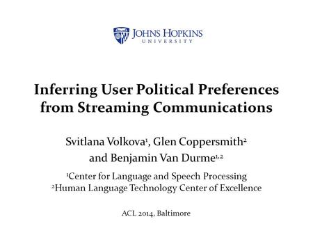 Inferring User Political Preferences from Streaming Communications Svitlana Volkova 1, Glen Coppersmith 2 and Benjamin Van Durme 1,2 1 Center for Language.