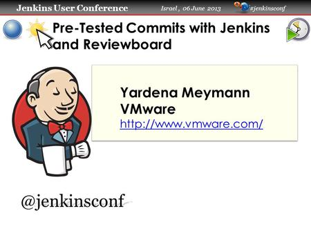 Jenkins User Conference Jenkins User Conference Israel, 06 June 2013 #jenkinsconf Pre-Tested Commits with Jenkins and Reviewboard Yardena Meymann VMware.