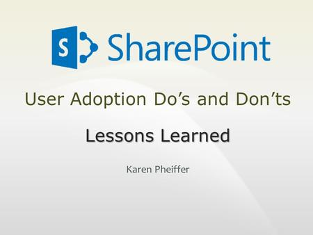 User Adoption Do's and Don'ts Lessons Learned Karen Pheiffer.