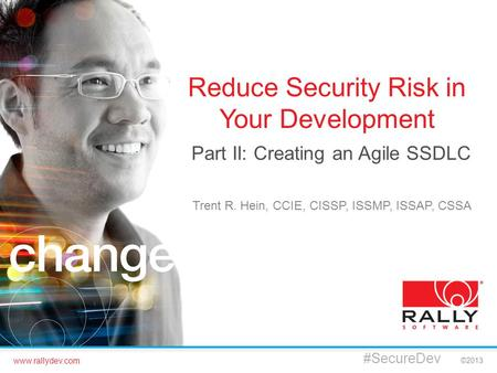 Www.rallydev.com ©2013 Reduce Security Risk in Your Development Part II: Creating an Agile SSDLC #SecureDev Trent R. Hein, CCIE, CISSP, ISSMP, ISSAP, CSSA.