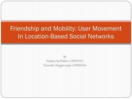 By Venkata Sai Pulluri (10957537) Narendra Muppavarapu (10926835) Friendship and Mobility: User Movement In Location-Based Social Networks.