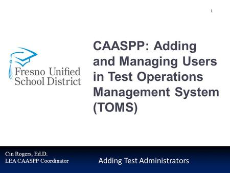 CAASPP: Adding and Managing Users in Test Operations Management System (TOMS) Adding Test Administrators Cin Rogers, Ed.D. LEA CAASPP Coordinator 1.