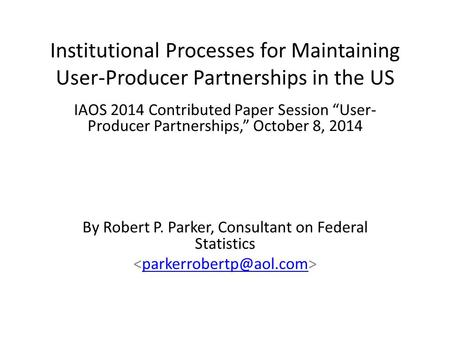 "Institutional Processes for Maintaining User-Producer Partnerships in the US IAOS 2014 Contributed Paper Session ""User- Producer Partnerships,"" October."