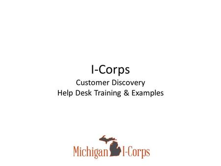 I-Corps Customer Discovery Help Desk Training & Examples.