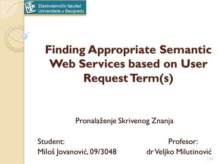 Finding Appropriate Semantic Web Services based on User Request Term(s) Pronalaženje Skrivenog Znanja Student:Profesor: Miloš Jovanović, 09/3048dr Veljko.