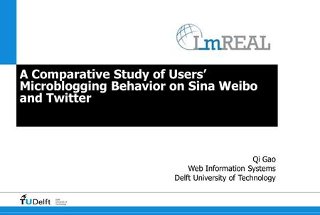 Delft University of Technology A Comparative Study of Users' Microblogging Behavior on Sina Weibo and Twitter Qi Gao Web Information Systems Delft University.