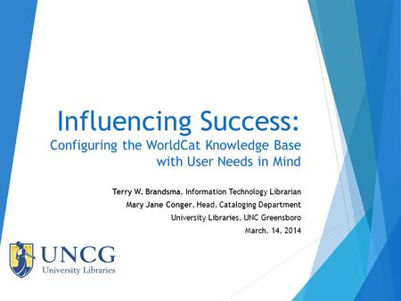Influencing Success: Configuring the WorldCat Knowledge Base with User Needs in Mind Terry W. Brandsma, Information Technology Librarian Mary Jane Conger,