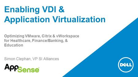 Enabling VDI & Application Virtualization Optimizing VMware, Citrix & vWorkspace for Healthcare, Finance/Banking, & Education Simon Clephan, VP SI Alliances.