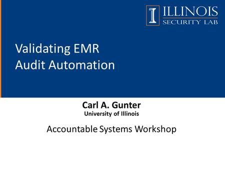 Validating EMR Audit Automation Carl A. Gunter University of Illinois Accountable Systems Workshop.