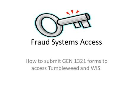 Fraud Systems Access How to submit GEN 1321 forms to access Tumbleweed and WIS.