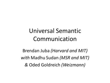 Universal Semantic Communication Brendan Juba (Harvard and MIT) with Madhu Sudan (MSR and MIT) & Oded Goldreich (Weizmann)