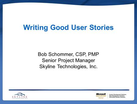 Writing Good User Stories Bob Schommer, CSP, PMP Senior Project Manager Skyline Technologies, Inc.