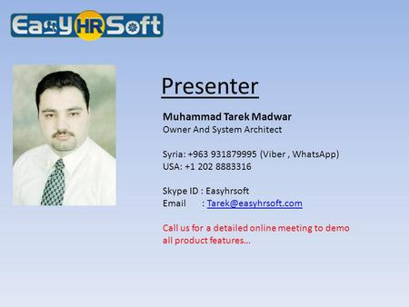 Presenter Muhammad Tarek Madwar Owner And System Architect Syria: +963 931879995 (Viber, WhatsApp) USA: +1 202 8883316 Skype ID : Easyhrsoft