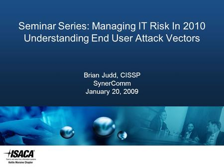 Slide Heading Seminar Series: Managing IT Risk In 2010 Understanding End User Attack Vectors Brian Judd, CISSP SynerComm January 20, 2009.