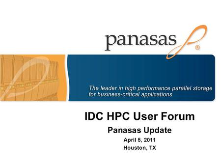 IDC HPC User Forum Panasas Update April 5, 2011 Houston, TX.