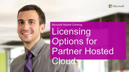 Microsoft Volume Licensing Licensing Options for Partner Hosted Cloud.