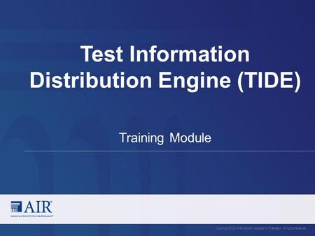 Test Information Distribution Engine (TIDE) Copyright © 2014 American Institutes for Research. All rights reserved. Training Module.