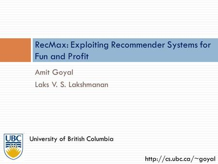 Amit Goyal Laks V. S. Lakshmanan RecMax: Exploiting Recommender Systems for Fun and Profit University of British Columbia