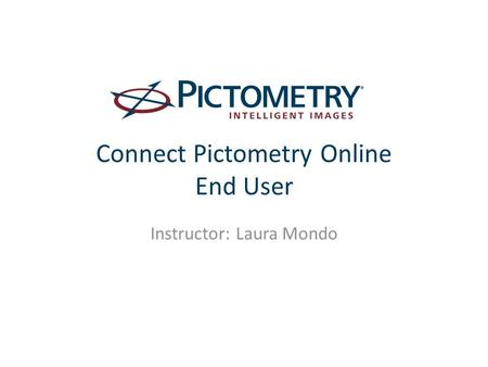 Connect Pictometry Online End User Instructor: Laura Mondo.