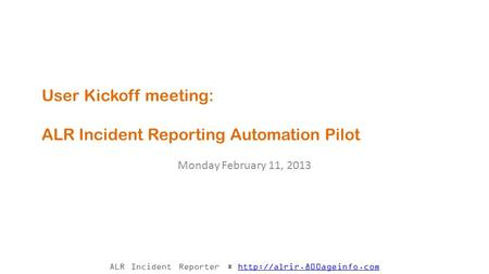 ALR Incident Reporter *  User Kickoff meeting: ALR Incident Reporting Automation Pilot Monday February.