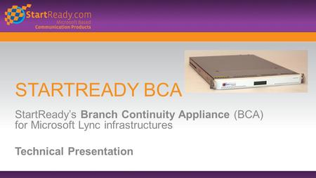 STARTREADY BCA StartReady's Branch Continuity Appliance (BCA) for Microsoft Lync infrastructures Technical Presentation.