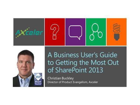 A Business User's Guide to Getting the Most Out of SharePoint 2013 Christian Buckley Director of Product Evangelism, Axceler.