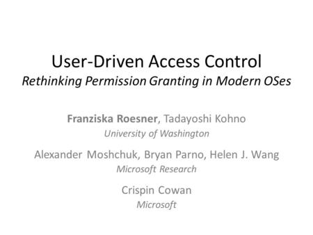 User-Driven Access Control Rethinking Permission Granting in Modern OSes Franziska Roesner, Tadayoshi Kohno University of Washington Alexander Moshchuk,