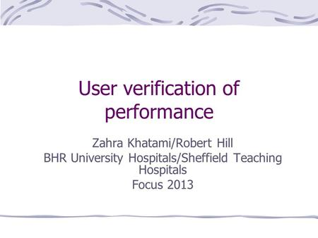 User verification of performance Zahra Khatami/Robert Hill BHR University Hospitals/Sheffield Teaching Hospitals Focus 2013.