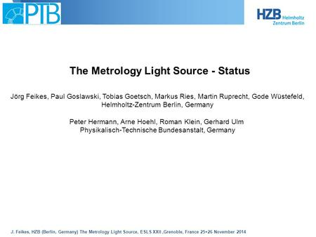 J. Feikes, HZB (Berlin, Germany) The Metrology Light Source, ESLS XXII,Grenoble, France 25+26 November 2014 The Metrology Light Source - Status Jörg Feikes,