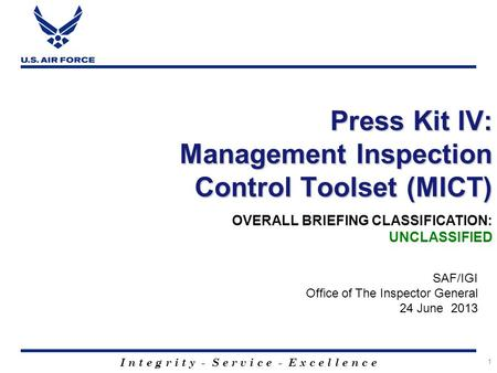 I n t e g r i t y - S e r v i c e - E x c e l l e n c e 1 Press Kit IV: Management Inspection Control Toolset (MICT) SAF/IGI Office of The Inspector General.