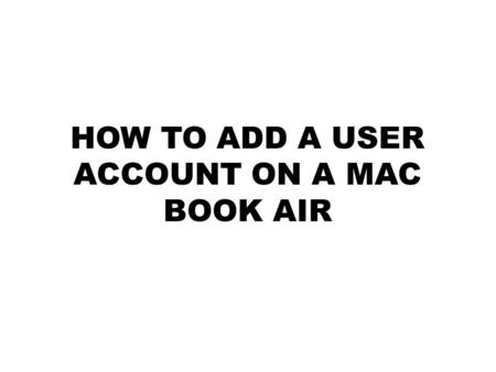 HOW TO ADD A USER ACCOUNT ON A MAC BOOK AIR. Step 1-Logging In Log in, the Preset username and password is the first initial of your first name and then.