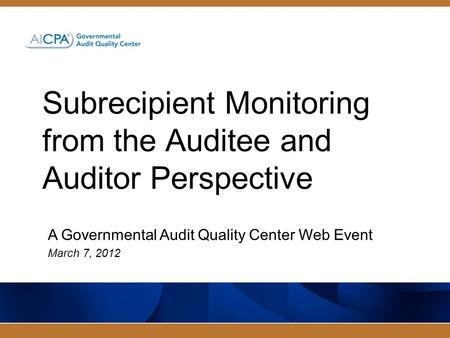 Subrecipient Monitoring from the Auditee and Auditor Perspective A Governmental Audit Quality Center Web Event March 7, 2012.