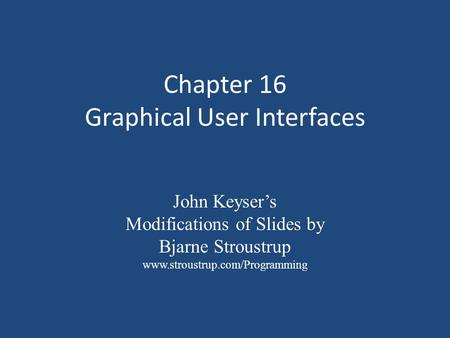 Chapter 16 Graphical User Interfaces John Keyser's Modifications of Slides by Bjarne Stroustrup www.stroustrup.com/Programming.
