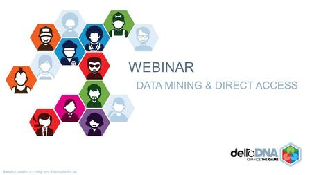 ©deltaDNA. deltaDNA is a trading name of GamesAnalytics Ltd. WEBINAR DATA MINING & DIRECT ACCESS.