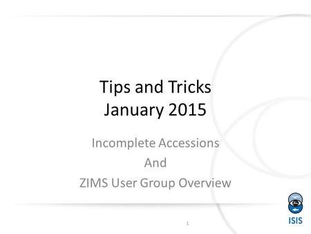 Tips and Tricks January 2015 Incomplete Accessions And ZIMS User Group Overview 1.