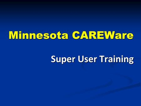 Minnesota CAREWare Super User Training. What Is a Super User? First call for help within your agency First call for help within your agency CAREWare trainer.