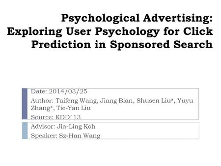 Psychological Advertising: Exploring User Psychology for Click Prediction in Sponsored Search Date: 2014/03/25 Author: Taifeng Wang, Jiang Bian, Shusen.