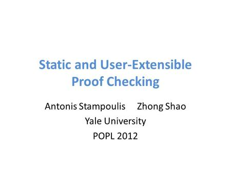 Static and User-Extensible Proof Checking Antonis StampoulisZhong Shao Yale University POPL 2012.