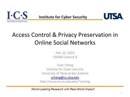 Access Control & Privacy Preservation in Online Social Networks Feb. 22, 2013 CS6393 Lecture 6 Yuan Cheng Institute for Cyber Security University of Texas.