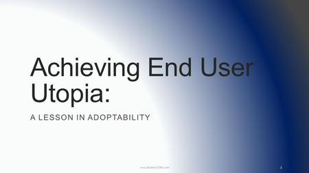 Achieving End User Utopia: A LESSON IN ADOPTABILITY www.BostonO365.com 1.