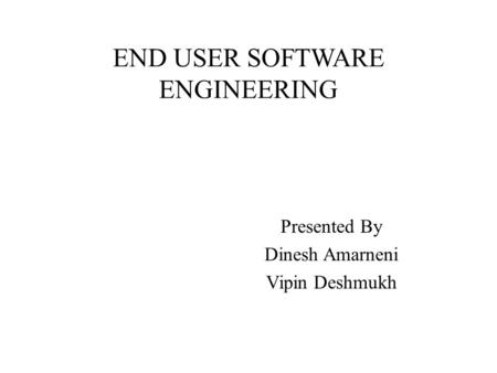 END USER SOFTWARE ENGINEERING Presented By Dinesh Amarneni Vipin Deshmukh.