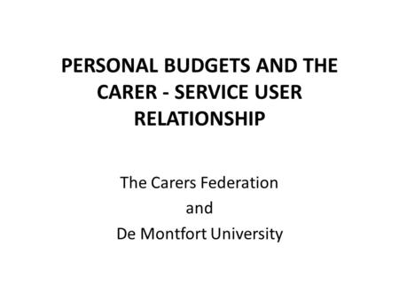 PERSONAL BUDGETS AND THE CARER - SERVICE USER RELATIONSHIP The Carers Federation and De Montfort University.