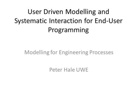 User Driven Modelling and Systematic Interaction for End-User Programming Modelling for Engineering Processes Peter Hale UWE.