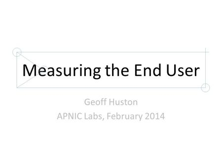 Measuring the End User Geoff Huston APNIC Labs, February 2014.