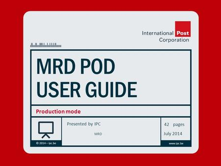 Presented by © 2014 – ipc.be www.ipc.be pages MRD POD USER GUIDE Production mode IPC 42 July 2014 MRD.