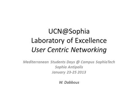 Laboratory of Excellence User Centric Networking Mediterranean Students Campus SophiaTech Sophia Antipolis January 23-25 2013 W. Dabbous.