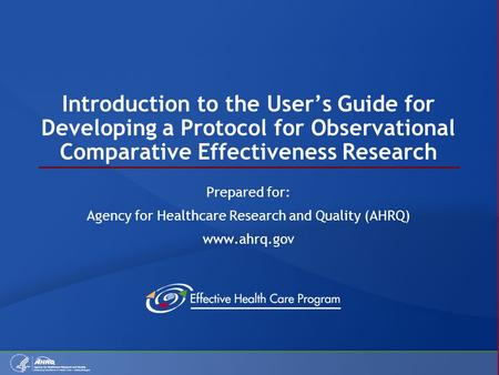 Introduction to the User's Guide for Developing a Protocol for Observational Comparative Effectiveness Research Prepared for: Agency for Healthcare Research.